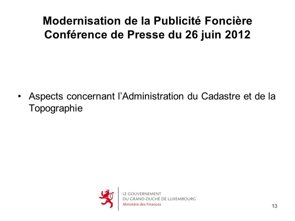 13 Modernisation de la Publicité Foncière Conférence de Presse du 26 juin 2012 Aspects concernant lAdministration du Cadastre et de la Topographie