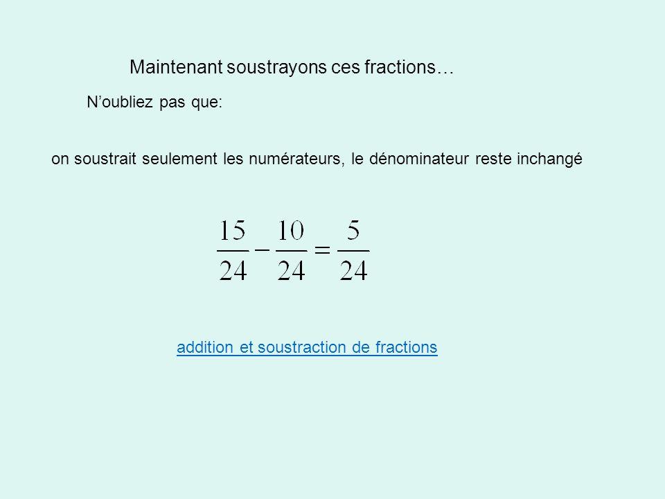 Maintenant soustrayons ces fractions… Noubliez pas que: on soustrait seulement les numérateurs, le dénominateur reste inchangé addition et soustraction de fractions