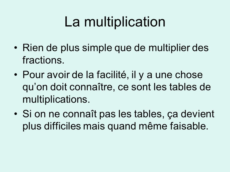 La multiplication Rien de plus simple que de multiplier des fractions. Pour avoir de la facilité, il y a une chose quon doit connaître, ce sont les ta