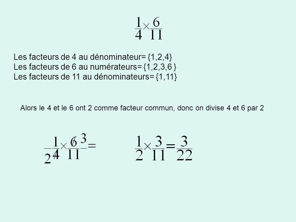 Les facteurs de 4 au dénominateur= {1,2,4} Les facteurs de 6 au numérateurs= {1,2,3,6 } Les facteurs de 11 au dénominateurs= {1,11} Alors le 4 et le 6 ont 2 comme facteur commun, donc on divise 4 et 6 par 2