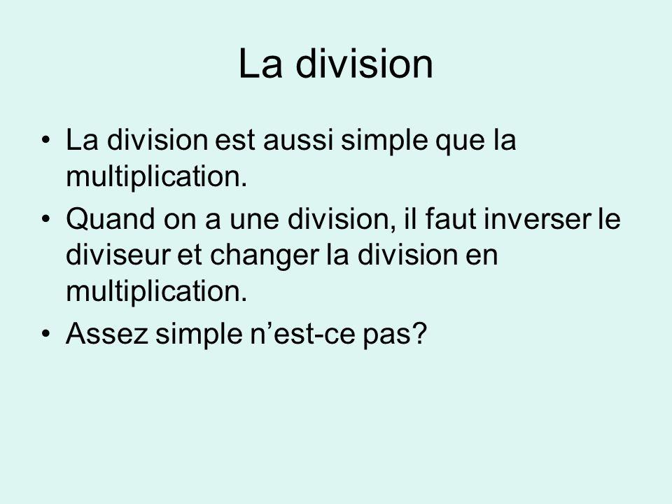 La division La division est aussi simple que la multiplication. Quand on a une division, il faut inverser le diviseur et changer la division en multip