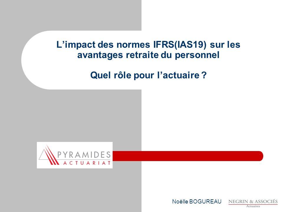 Noëlle BOGUREAU Limpact des normes IFRS(IAS19) sur les avantages retraite du personnel Quel rôle pour lactuaire ?