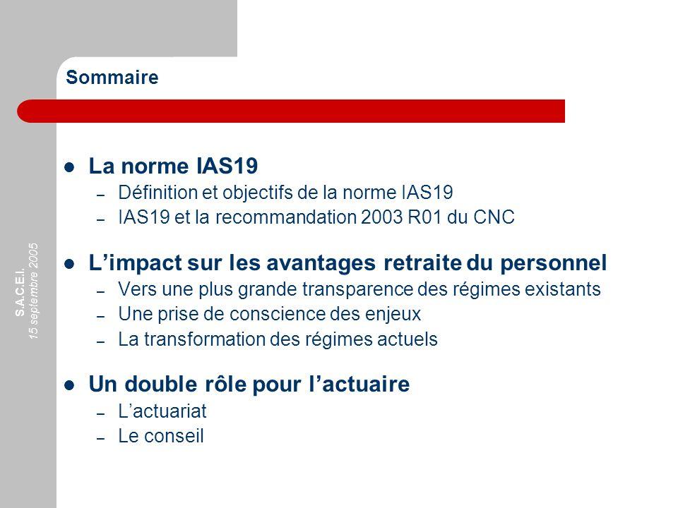 S.A.C.E.I. 15 septembre 2005 Sommaire La norme IAS19 – Définition et objectifs de la norme IAS19 – IAS19 et la recommandation 2003 R01 du CNC Limpact
