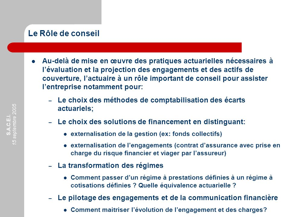 S.A.C.E.I. 15 septembre 2005 Au-delà de mise en œuvre des pratiques actuarielles nécessaires à lévaluation et la projection des engagements et des act