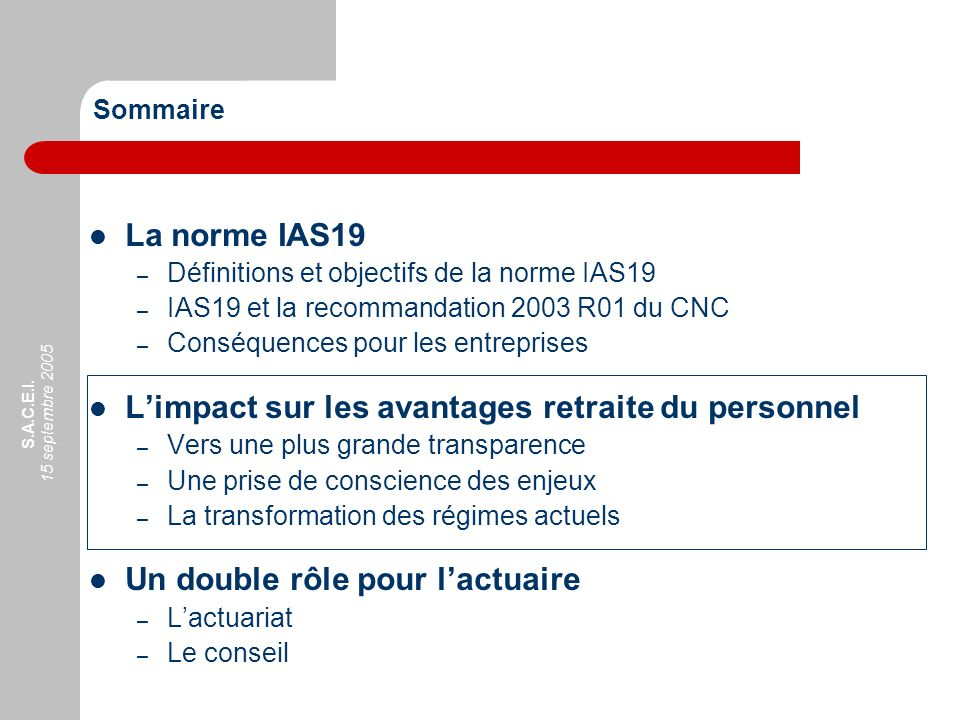 S.A.C.E.I. 15 septembre 2005 Sommaire La norme IAS19 – Définitions et objectifs de la norme IAS19 – IAS19 et la recommandation 2003 R01 du CNC – Consé