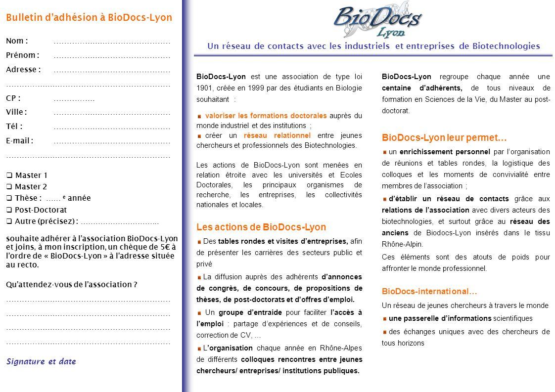 Un réseau de contacts avec les industriels et entreprises de Biotechnologies BioDocs-Lyon est une association de type loi 1901, créée en 1999 par des étudiants en Biologie souhaitant : valoriser les formations doctorales auprès du monde industriel et des institutions ; créer un réseau relationnel entre jeunes chercheurs et professionnels des Biotechnologies.