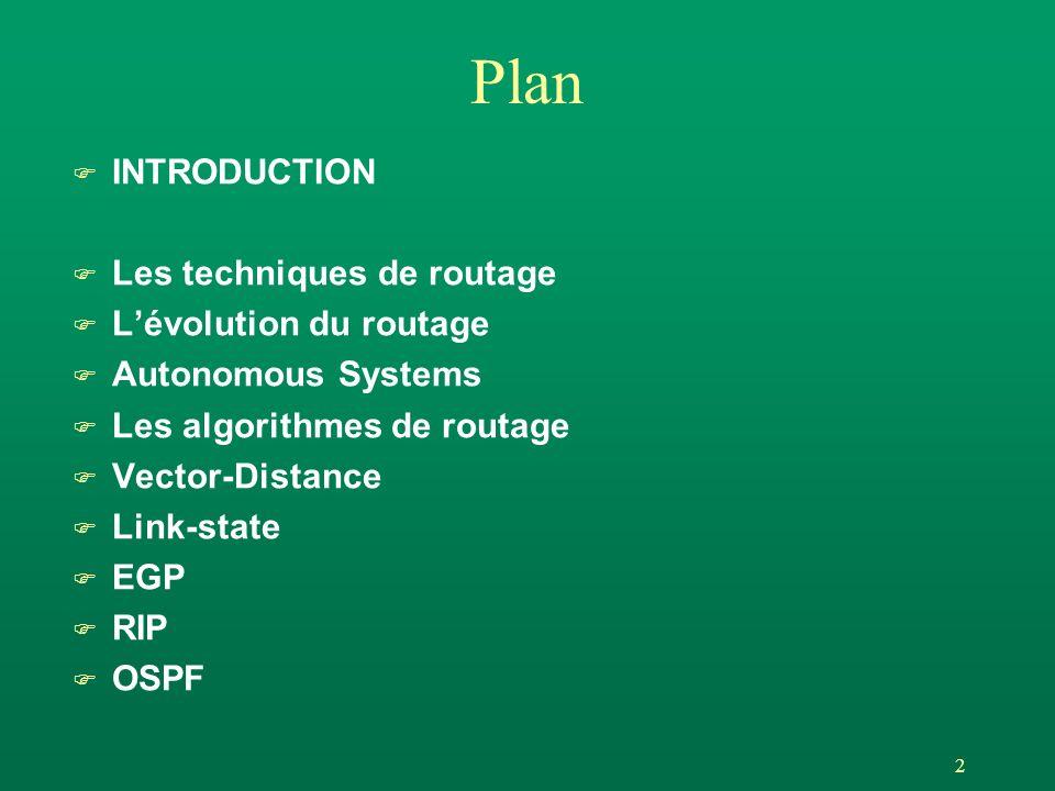 43 OSPF : les concepts, areas F Le problème : dans les sytèmes de routage, si le réseau est trop grand l overhead du traffic dans le réseau, l calculs trop longs, l dimensionnement mémoire trop grand F La solution : routage hiérachique l découpage du réseau en parties indépendantes (Areas) l reliées par un BackBone (Area BackBone) F La fonctionnalité l chaque area constitue un réseau indépendant u la table des liaisons ne contient de les liaisons de lArea, u le protocole dinondation sarrête aux frontières de lArea, u les routeurs ne calculent que des routes internes à lArea l certains routeurs (area border routers) appartiennent à plusieurs Areas (en général une Area inférieure et une Area BB) et transmettent les informations récapitulatives des Areas quils relient.