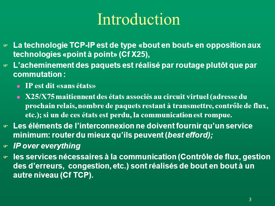 3 Introduction F La technologie TCP-IP est de type «bout en bout» en opposition aux technologies «point à point» (Cf X25), F Lacheminement des paquets