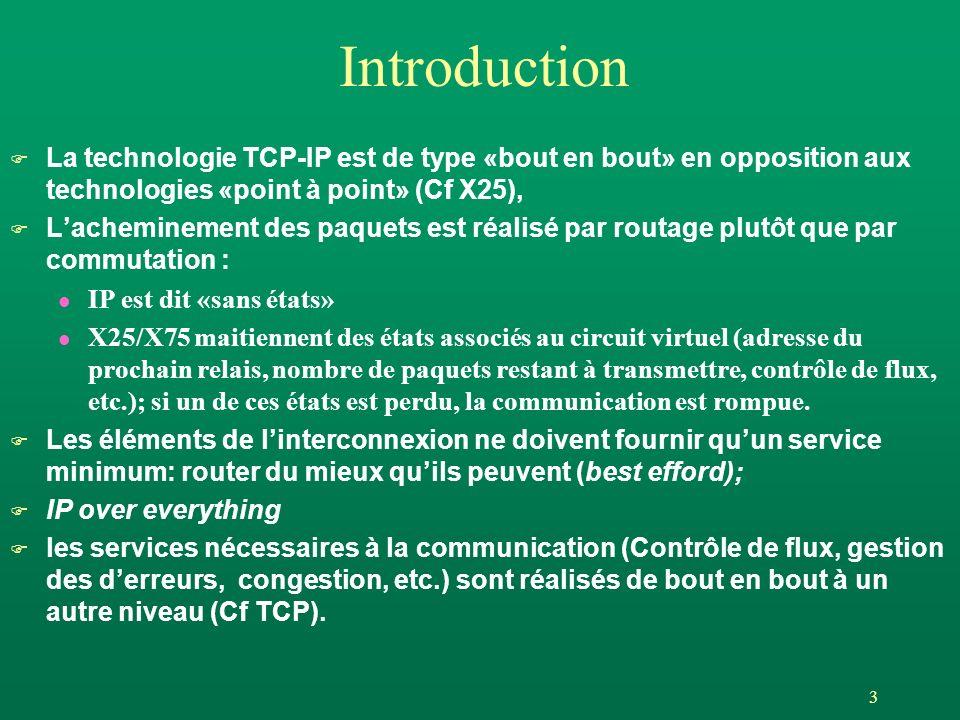 3 Introduction F La technologie TCP-IP est de type «bout en bout» en opposition aux technologies «point à point» (Cf X25), F Lacheminement des paquets est réalisé par routage plutôt que par commutation : l IP est dit «sans états» l X25/X75 maitiennent des états associés au circuit virtuel (adresse du prochain relais, nombre de paquets restant à transmettre, contrôle de flux, etc.); si un de ces états est perdu, la communication est rompue.
