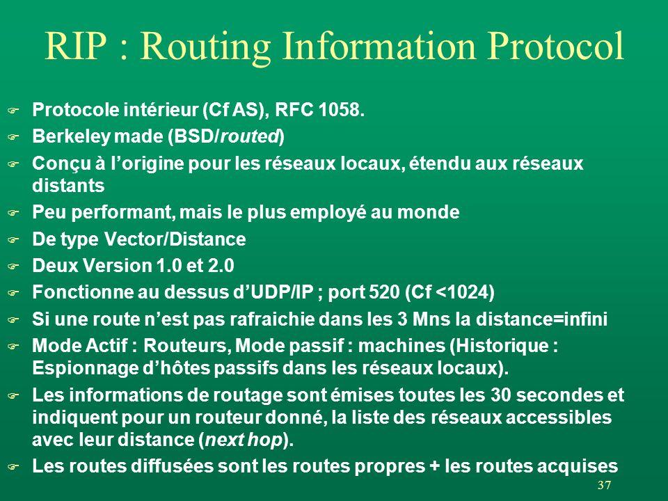 37 RIP : Routing Information Protocol F Protocole intérieur (Cf AS), RFC 1058. F Berkeley made (BSD/routed) F Conçu à lorigine pour les réseaux locaux