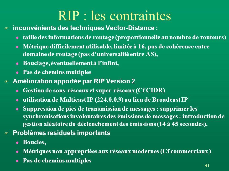 41 RIP : les contraintes F inconvénients des techniques Vector-Distance : l taille des informations de routage (proportionnelle au nombre de routeurs) l Métrique difficilement utilisable, limitée à 16, pas de cohérence entre domaine de routage (pas duniversalité entre AS), l Bouclage, éventuellement à linfini, l Pas de chemins multiples F Amélioration apportée par RIP Version 2 l Gestion de sous-réseaux et super-réseaux (Cf CIDR) l utilisation de Multicast IP (224.0.0.9) au lieu de Broadcast IP l Suppression de pics de transmission de messages : supprimer les synchronisations involontaires des émissions de messages : introduction de gestion aléatoire du déclenchement des émissions (14 à 45 secondes).