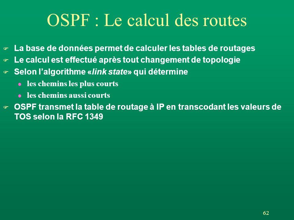 62 OSPF : Le calcul des routes F La base de données permet de calculer les tables de routages F Le calcul est effectué après tout changement de topolo