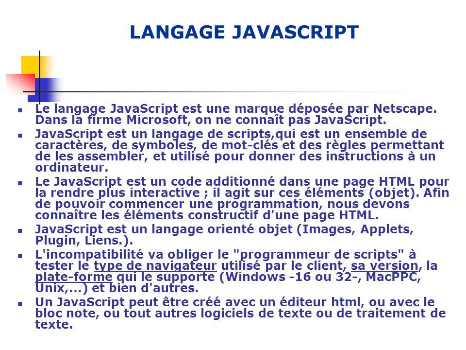 LANGAGE JAVASCRIPT Le langage JavaScript est une marque déposée par Netscape. Dans la firme Microsoft, on ne connaît pas JavaScript. JavaScript est un