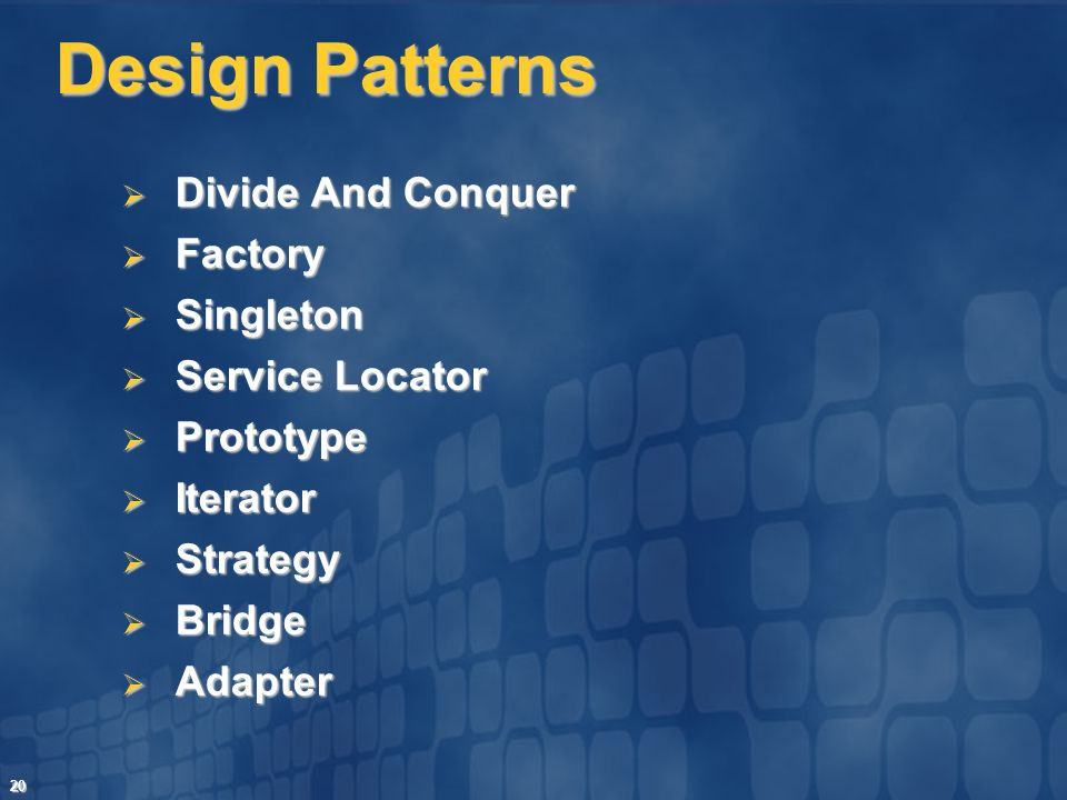 20 Design Patterns Divide And Conquer Divide And Conquer Factory Factory Singleton Singleton Service Locator Service Locator Prototype Prototype Iterator Iterator Strategy Strategy Bridge Bridge Adapter Adapter