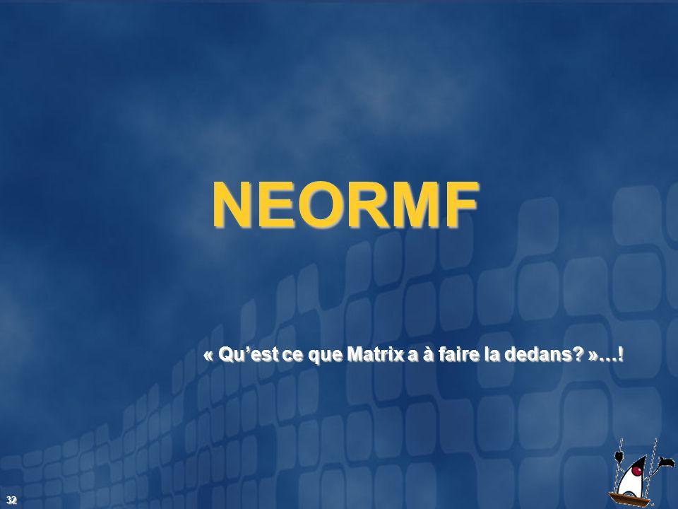 32 « Quest ce que Matrix a à faire la dedans? »…! NEORMF