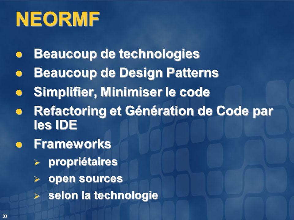 33 NEORMF Beaucoup de technologies Beaucoup de technologies Beaucoup de Design Patterns Beaucoup de Design Patterns Simplifier, Minimiser le code Simp