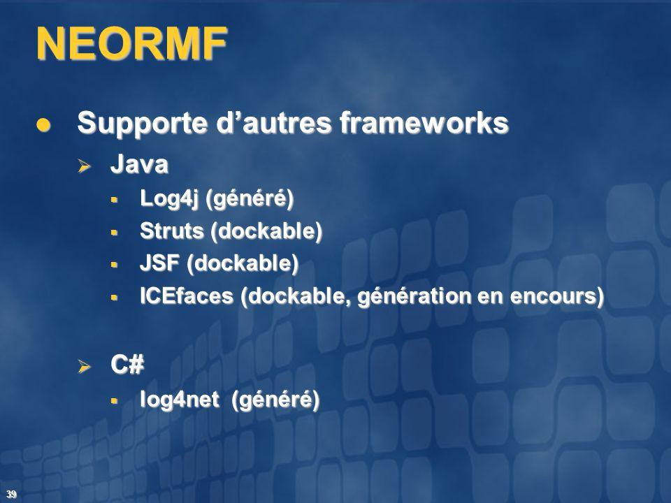 39 NEORMF Supporte dautres frameworks Supporte dautres frameworks Java Java Log4j (généré) Log4j (généré) Struts (dockable) Struts (dockable) JSF (doc