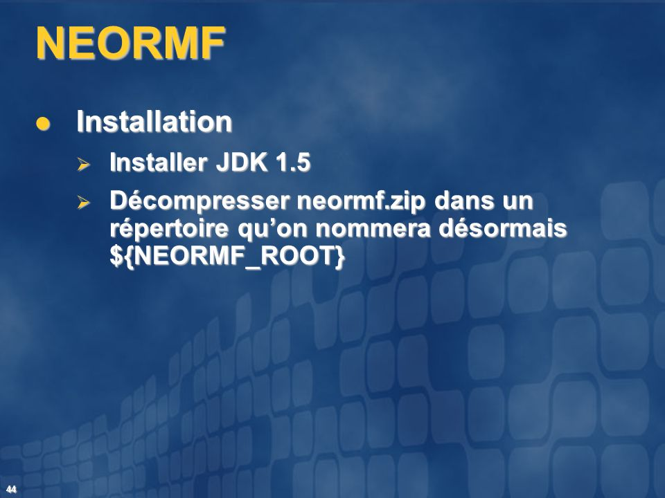 44 NEORMF Installation Installation Installer JDK 1.5 Installer JDK 1.5 Décompresser neormf.zip dans un répertoire quon nommera désormais ${NEORMF_ROO
