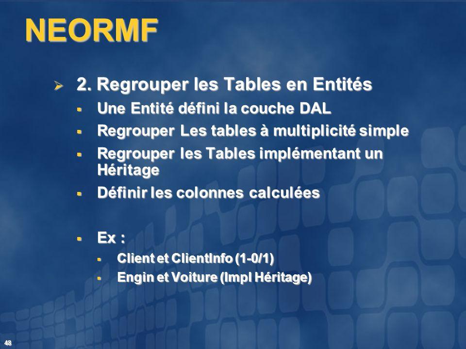 48 NEORMF 2. Regrouper les Tables en Entités 2. Regrouper les Tables en Entités Une Entité défini la couche DAL Une Entité défini la couche DAL Regrou