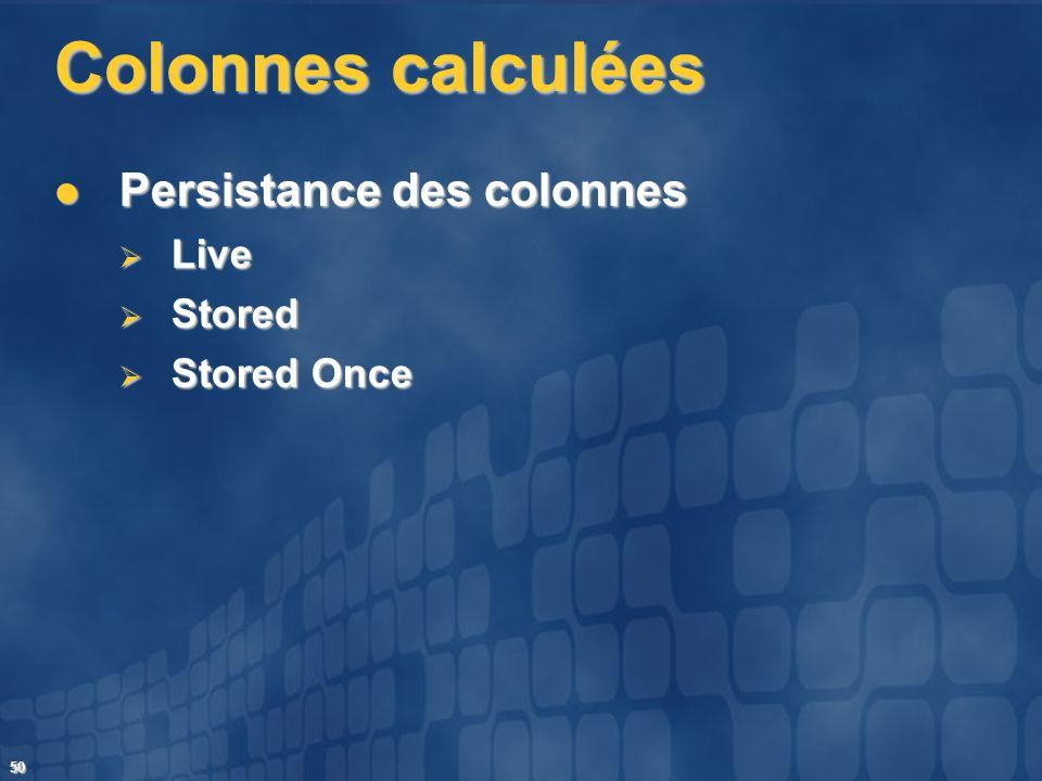 50 Colonnes calculées Persistance des colonnes Persistance des colonnes Live Live Stored Stored Stored Once Stored Once