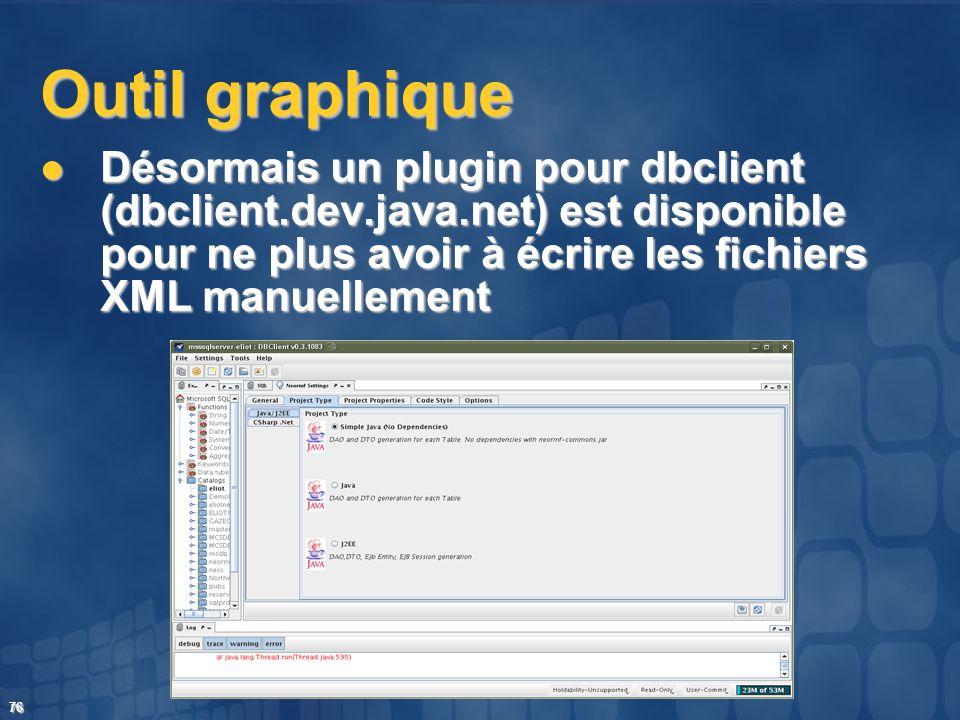 76 Outil graphique Désormais un plugin pour dbclient (dbclient.dev.java.net) est disponible pour ne plus avoir à écrire les fichiers XML manuellement