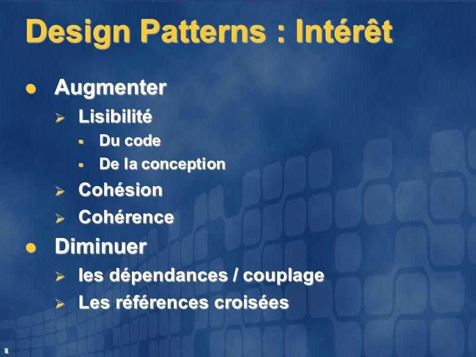 8 Design Patterns : Intérêt Augmenter Augmenter Lisibilité Lisibilité Du code Du code De la conception De la conception Cohésion Cohésion Cohérence Co
