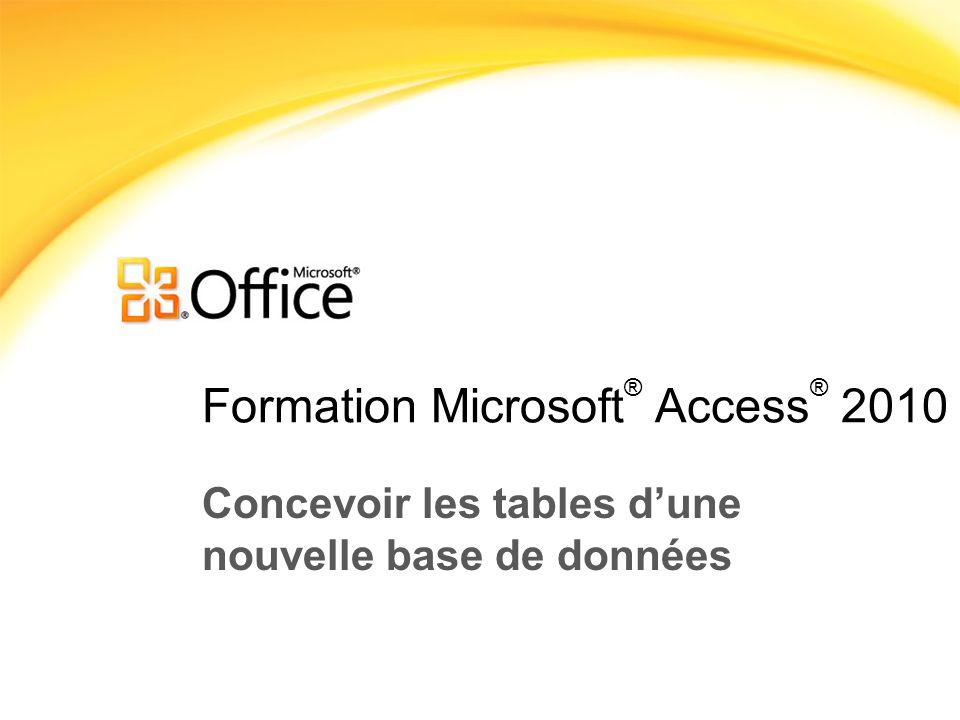 Formation Microsoft ® Access ® 2010 Concevoir les tables dune nouvelle base de données