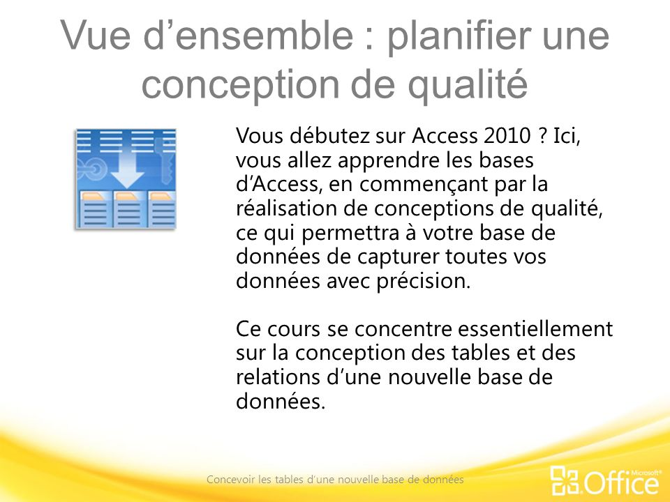 Vue densemble : planifier une conception de qualité Concevoir les tables dune nouvelle base de données Vous débutez sur Access 2010 ? Ici, vous allez