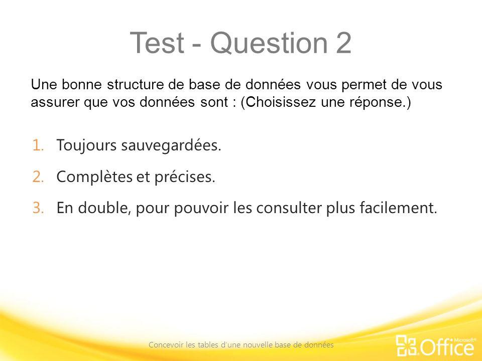 Test - Question 2 Une bonne structure de base de données vous permet de vous assurer que vos données sont : (Choisissez une réponse.) Concevoir les tables dune nouvelle base de données 1.Toujours sauvegardées.