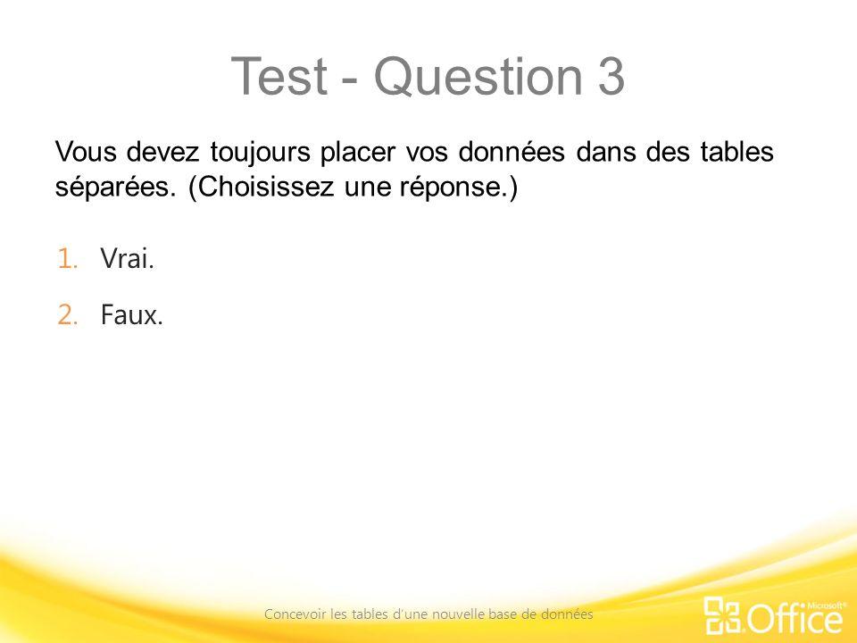 Test - Question 3 Vous devez toujours placer vos données dans des tables séparées. (Choisissez une réponse.) Concevoir les tables dune nouvelle base d