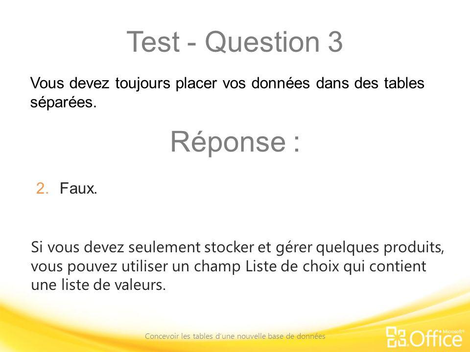 Test - Question 3 Concevoir les tables dune nouvelle base de données Si vous devez seulement stocker et gérer quelques produits, vous pouvez utiliser un champ Liste de choix qui contient une liste de valeurs.
