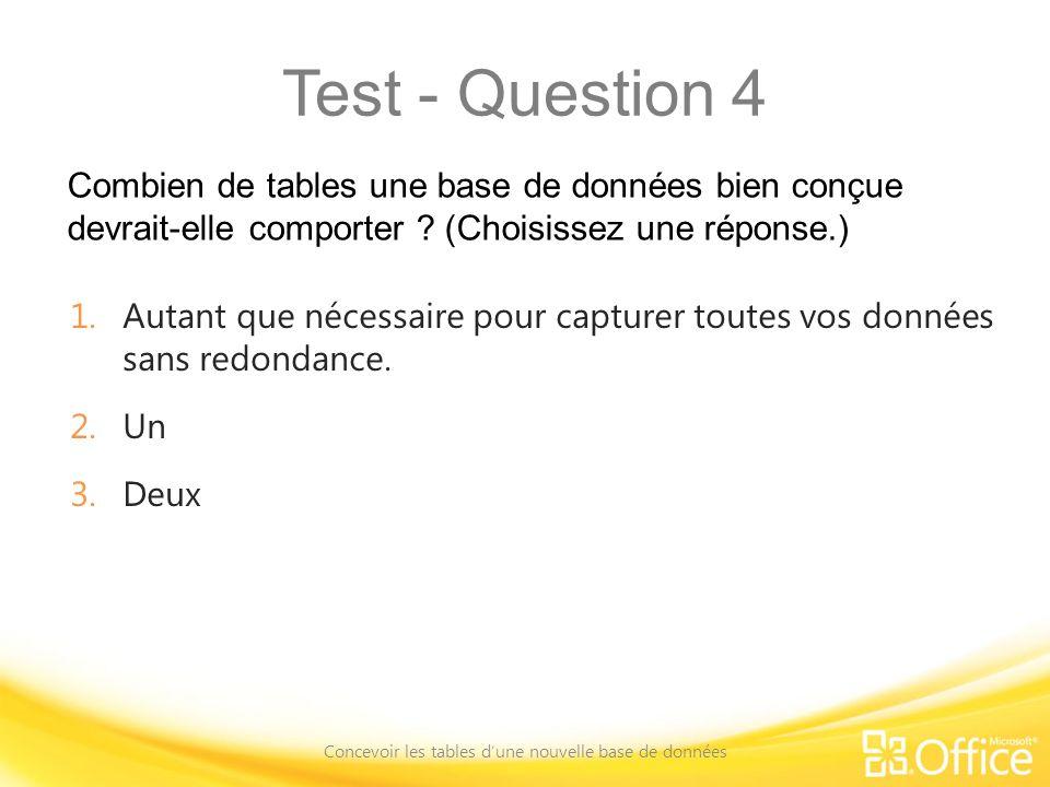Test - Question 4 Combien de tables une base de données bien conçue devrait-elle comporter ? (Choisissez une réponse.) Concevoir les tables dune nouve