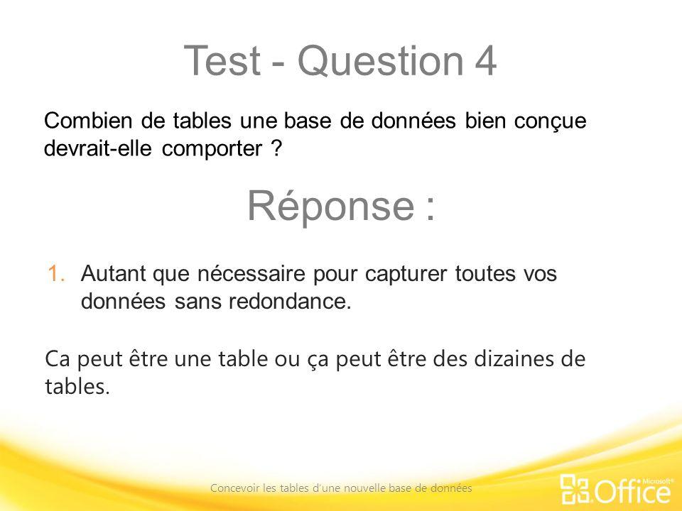 Test - Question 4 Concevoir les tables dune nouvelle base de données Ca peut être une table ou ça peut être des dizaines de tables. Combien de tables