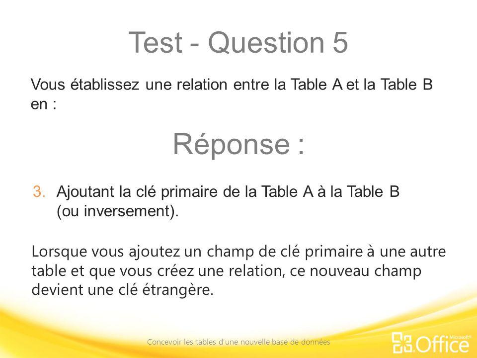 Test - Question 5 Concevoir les tables dune nouvelle base de données Lorsque vous ajoutez un champ de clé primaire à une autre table et que vous créez une relation, ce nouveau champ devient une clé étrangère.