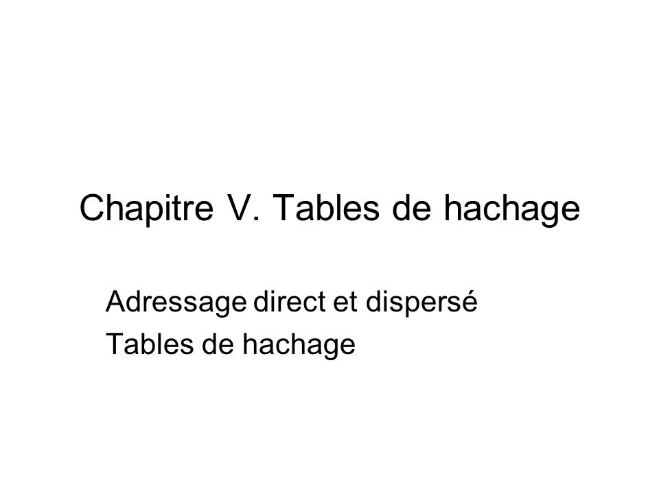 Chapitre V. Tables de hachage Adressage direct et dispersé Tables de hachage