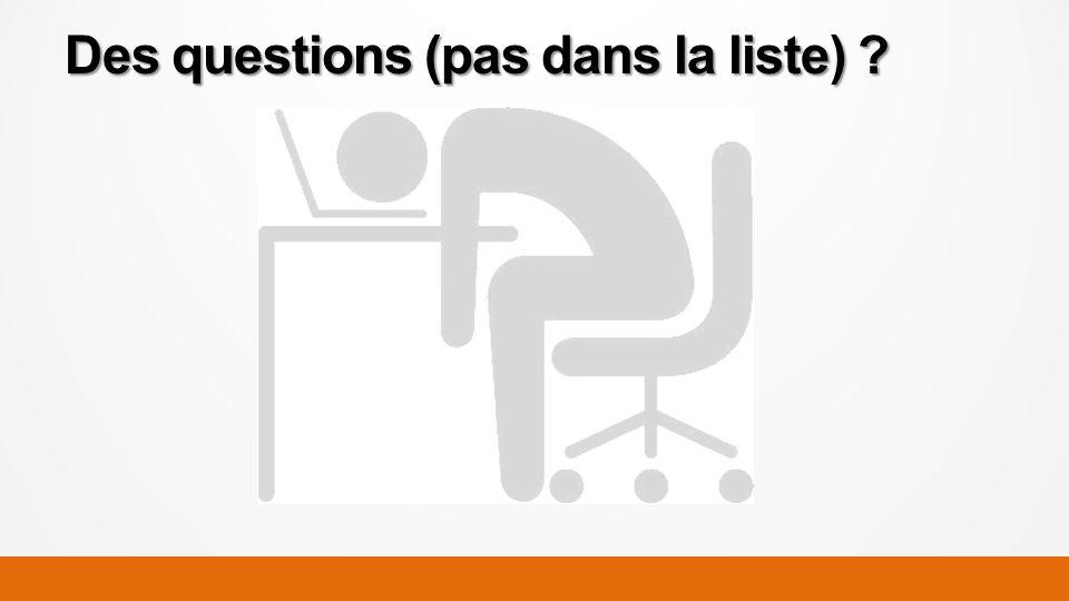 Des questions (pas dans la liste) ?