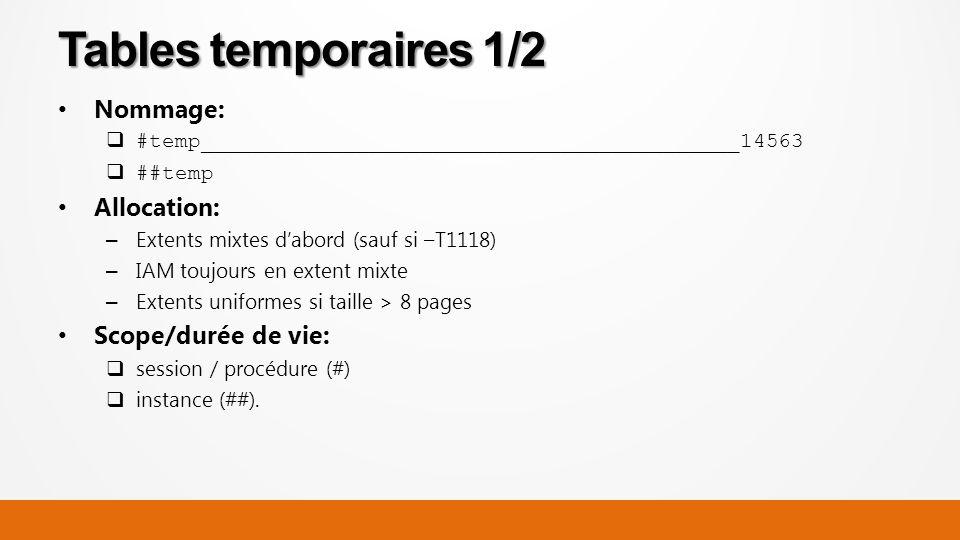 Nommage: #temp__________________________________________14563 ##temp Allocation: – Extents mixtes dabord (sauf si –T1118) – IAM toujours en extent mixte – Extents uniformes si taille > 8 pages Scope/durée de vie: session / procédure (#) instance (##).