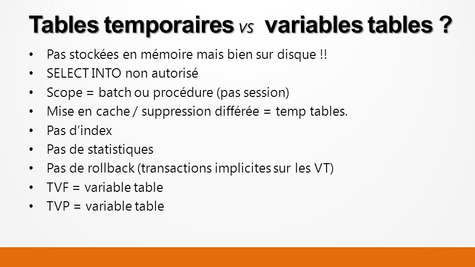 Pas stockées en mémoire mais bien sur disque !! SELECT INTO non autorisé Scope = batch ou procédure (pas session) Mise en cache / suppression différée