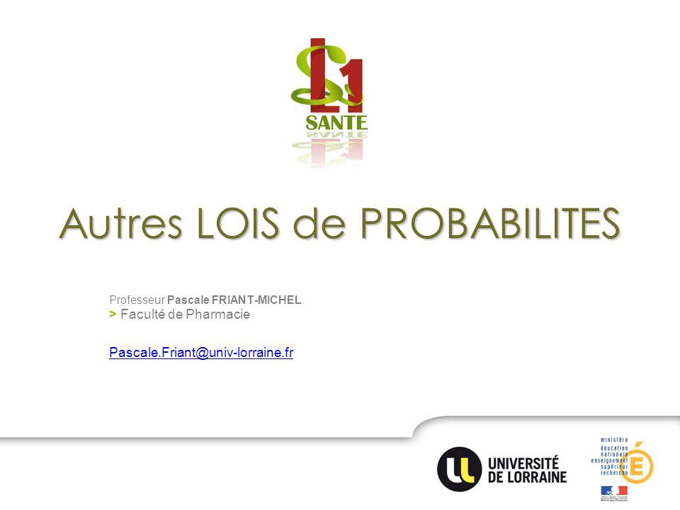 Autres LOIS de PROBABILITES Professeur Pascale FRIANT-MICHEL > Faculté de Pharmacie Pascale.Friant@univ-lorraine.fr