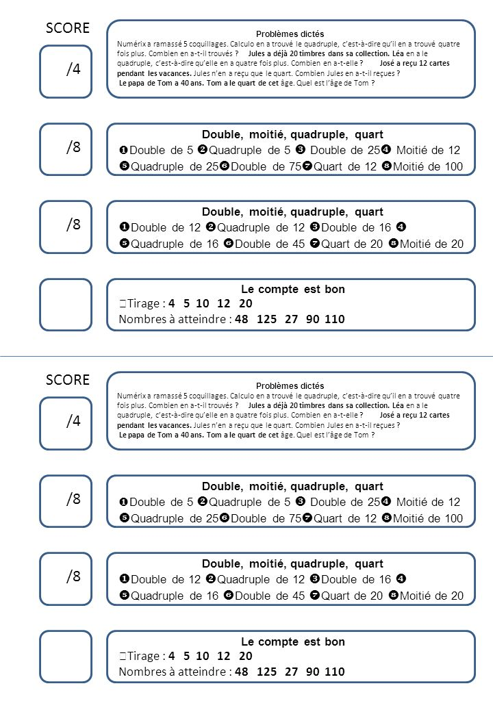 SCORE /4 /8 Problèmes dictés Numérix a ramassé 5 coquillages. Calculo en a trouvé le quadruple, cest-à-dire quil en a trouvé quatre fois plus. Combien