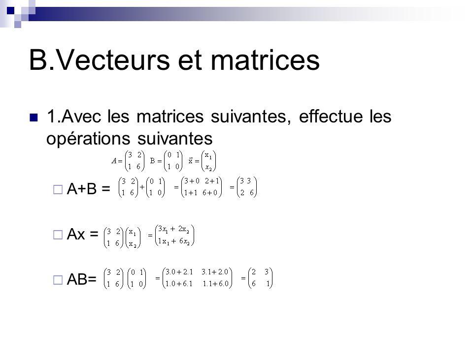 B.Vecteurs et matrices 1.Avec les matrices suivantes, effectue les opérations suivantes A+B = Ax = AB=