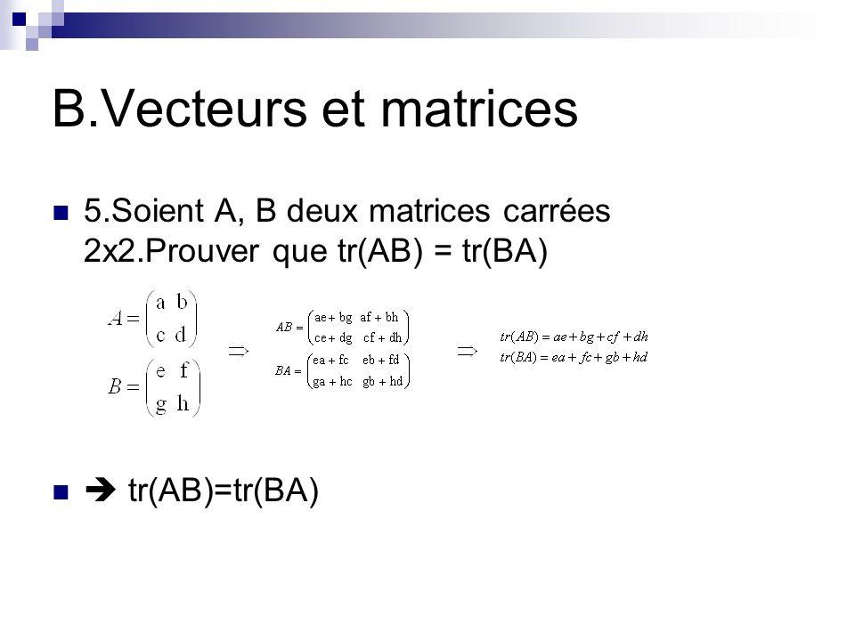 B.Vecteurs et matrices 5.Soient A, B deux matrices carrées 2x2.Prouver que tr(AB) = tr(BA) tr(AB)=tr(BA)