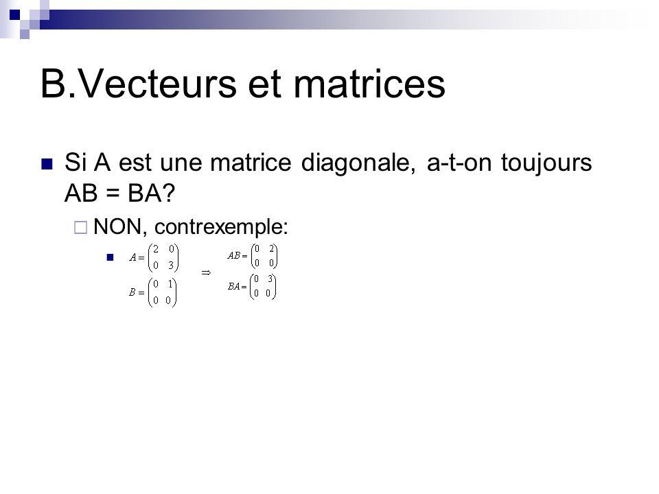 B.Vecteurs et matrices Si A est une matrice diagonale, a-t-on toujours AB = BA? NON, contrexemple: