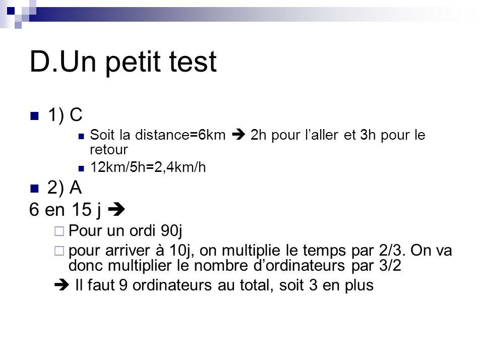 D.Un petit test 1) C Soit la distance=6km 2h pour laller et 3h pour le retour 12km/5h=2,4km/h 2) A 6 en 15 j Pour un ordi 90j pour arriver à 10j, on m