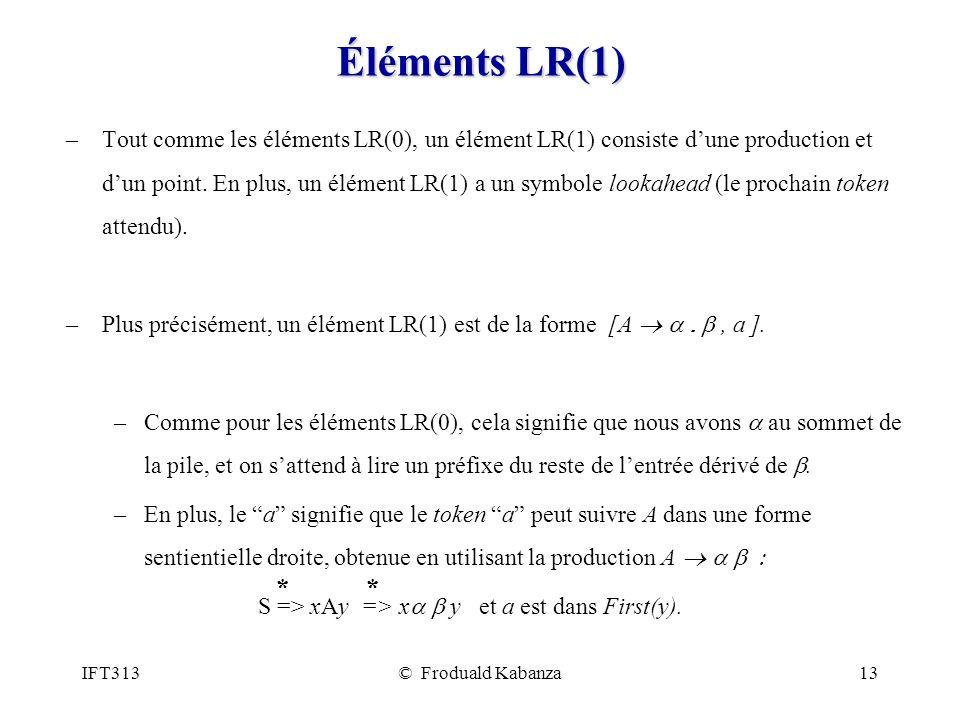 IFT313© Froduald Kabanza13 Éléments LR(1) –Tout comme les éléments LR(0), un élément LR(1) consiste dune production et dun point.