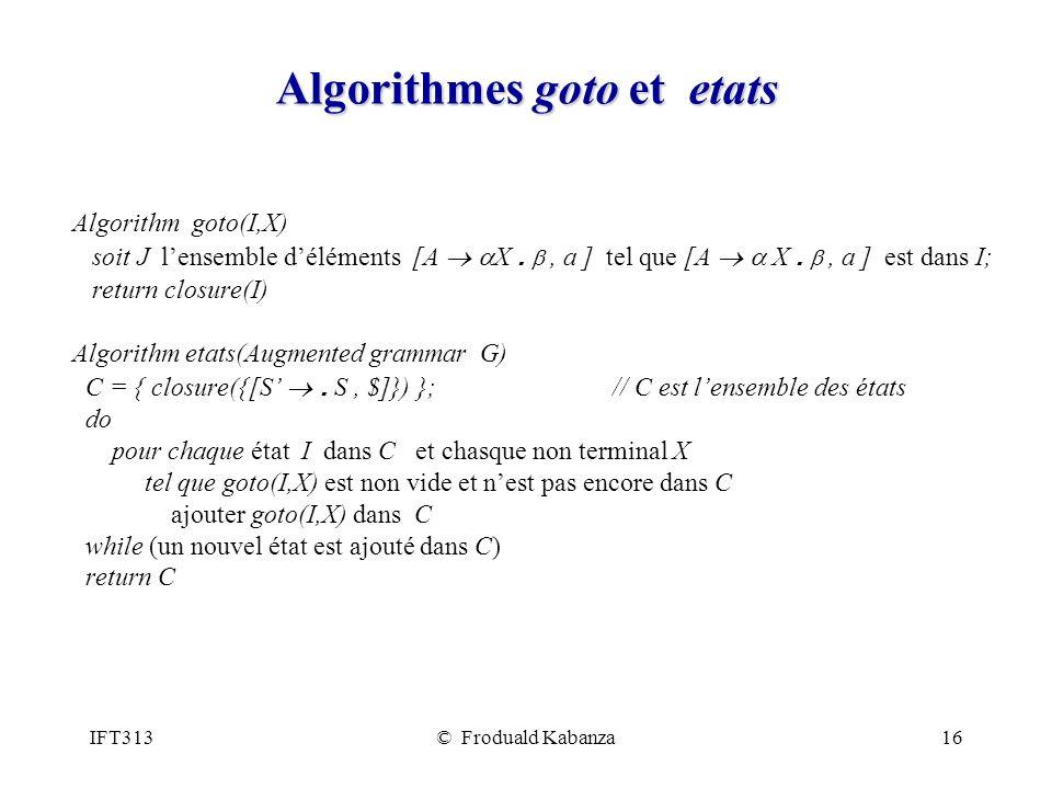 IFT313© Froduald Kabanza16 Algorithmes goto et etats Algorithm goto(I,X) soit J lensemble déléments [A X., a ] tel que [A X., a ] est dans I; return closure(I) Algorithm etats(Augmented grammar G) C = { closure({[S.