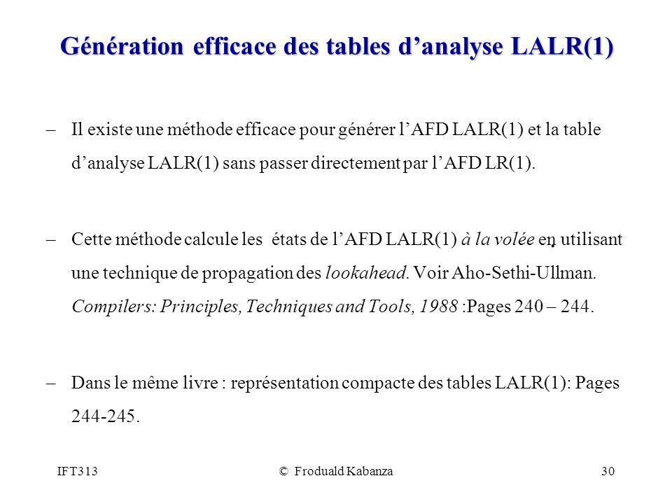 IFT313© Froduald Kabanza30 Génération efficace des tables danalyse LALR(1) –Il existe une méthode efficace pour générer lAFD LALR(1) et la table danalyse LALR(1) sans passer directement par lAFD LR(1).