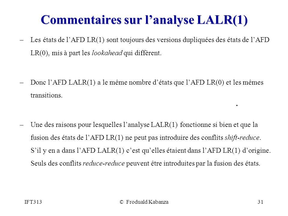 IFT313© Froduald Kabanza31 Commentaires sur lanalyse LALR(1) –Les états de lAFD LR(1) sont toujours des versions dupliquées des états de lAFD LR(0), mis à part les lookahead qui diffèrent.