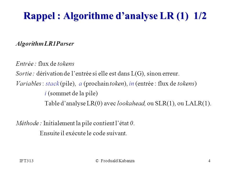 IFT313© Froduald Kabanza4 Rappel : Algorithme danalyse LR (1) 1/2 Algorithm LR1Parser Entrée : flux de tokens Sortie : dérivation de lentrée si elle est dans L(G), sinon erreur.