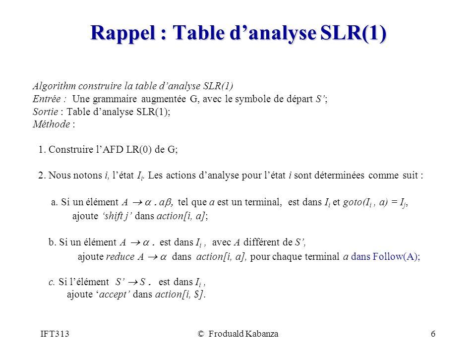 IFT313© Froduald Kabanza6 Rappel : Table danalyse SLR(1) Algorithm construire la table danalyse SLR(1) Entrée : Une grammaire augmentée G, avec le symbole de départ S; Sortie : Table danalyse SLR(1); Méthode : 1.